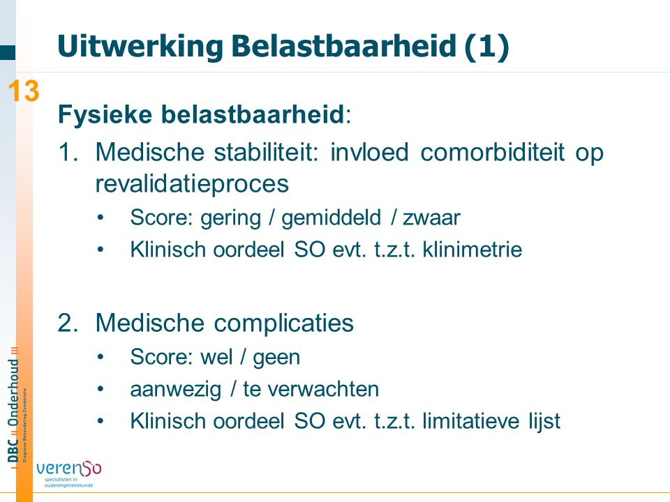 Uitwerking Belastbaarheid (1) Fysieke belastbaarheid: 1.Medische stabiliteit: invloed comorbiditeit op revalidatieproces Score: gering / gemiddeld / zwaar Klinisch oordeel SO evt.