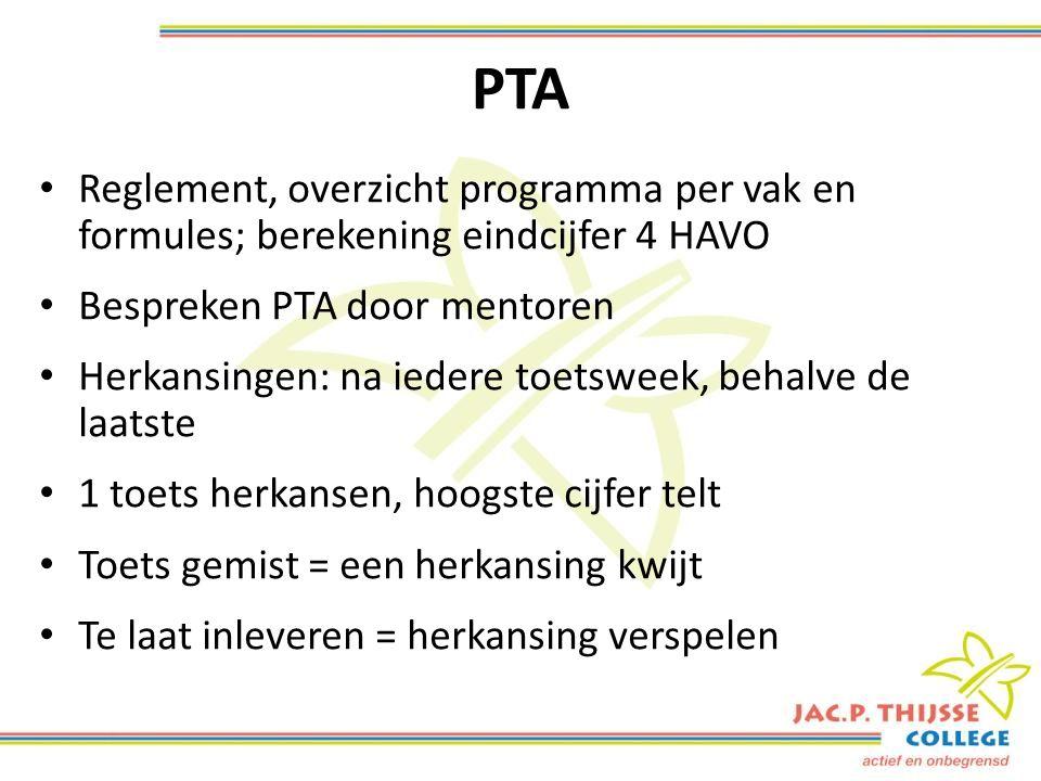 PTA Reglement, overzicht programma per vak en formules; berekening eindcijfer 4 HAVO Bespreken PTA door mentoren Herkansingen: na iedere toetsweek, behalve de laatste 1 toets herkansen, hoogste cijfer telt Toets gemist = een herkansing kwijt Te laat inleveren = herkansing verspelen