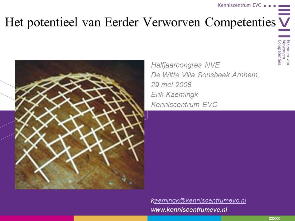 XXXXX Het potentieel van Eerder Verworven Competenties Halfjaarcongres NVE De Witte Villa Sonsbeek Arnhem, 29 mei 2008 Erik Kaemingk Kenniscentrum EVC