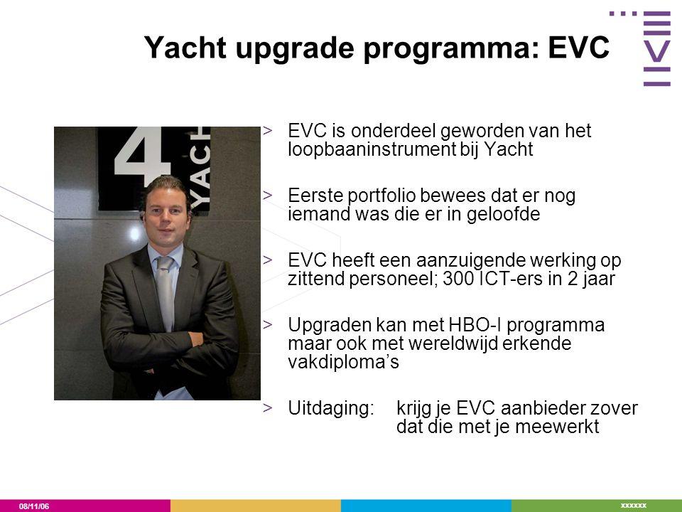08/11/06 xxxxxx Yacht upgrade programma: EVC >EVC is onderdeel geworden van het loopbaaninstrument bij Yacht >Eerste portfolio bewees dat er nog iemand was die er in geloofde >EVC heeft een aanzuigende werking op zittend personeel; 300 ICT-ers in 2 jaar >Upgraden kan met HBO-I programma maar ook met wereldwijd erkende vakdiploma's >Uitdaging: krijg je EVC aanbieder zover dat die met je meewerkt