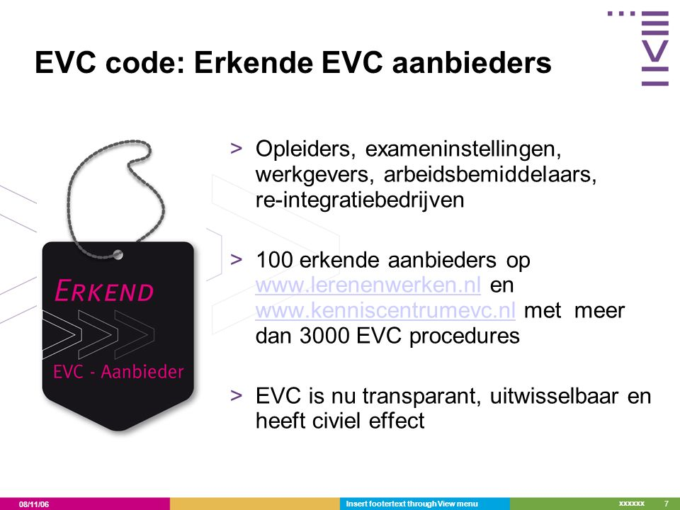08/11/06 xxxxxx EVC code: Erkende EVC aanbieders >Opleiders, exameninstellingen, werkgevers, arbeidsbemiddelaars, re-integratiebedrijven >100 erkende aanbieders op www.lerenenwerken.nl en www.kenniscentrumevc.nl met meer dan 3000 EVC procedures www.lerenenwerken.nl www.kenniscentrumevc.nl >EVC is nu transparant, uitwisselbaar en heeft civiel effect Insert footertext through View menu7