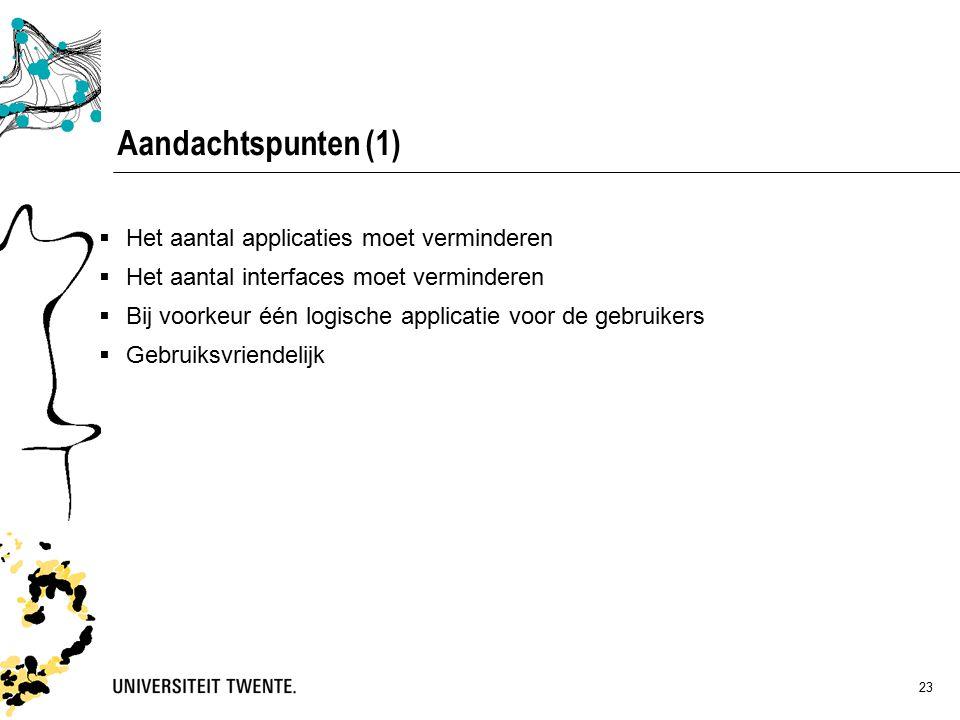 23  Het aantal applicaties moet verminderen  Het aantal interfaces moet verminderen  Bij voorkeur één logische applicatie voor de gebruikers  Gebruiksvriendelijk Aandachtspunten (1)