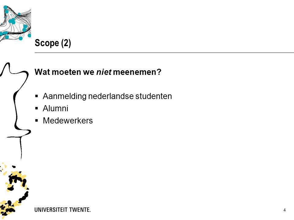 4 Scope (2) Wat moeten we niet meenemen  Aanmelding nederlandse studenten  Alumni  Medewerkers