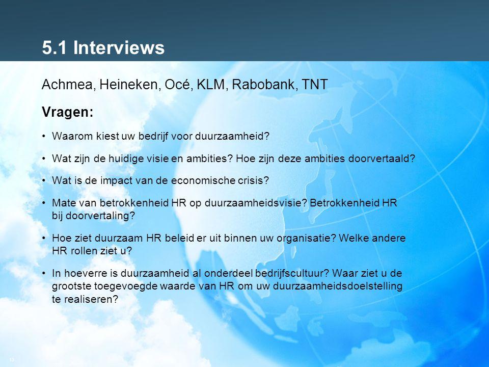 13 5.1 Interviews Achmea, Heineken, Océ, KLM, Rabobank, TNT Vragen: Waarom kiest uw bedrijf voor duurzaamheid? Wat zijn de huidige visie en ambities?
