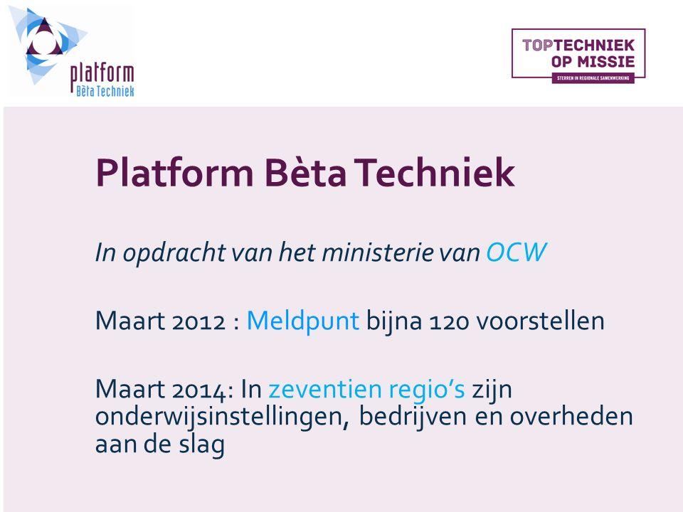 Platform Bèta Techniek In opdracht van het ministerie van OCW Maart 2012 : Meldpunt bijna 120 voorstellen Maart 2014: In zeventien regio's zijn onderwijsinstellingen, bedrijven en overheden aan de slag