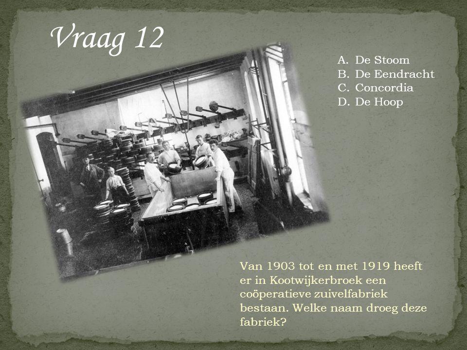 Vraag 12 Van 1903 tot en met 1919 heeft er in Kootwijkerbroek een coöperatieve zuivelfabriek bestaan. Welke naam droeg deze fabriek? A.De Stoom B.De E