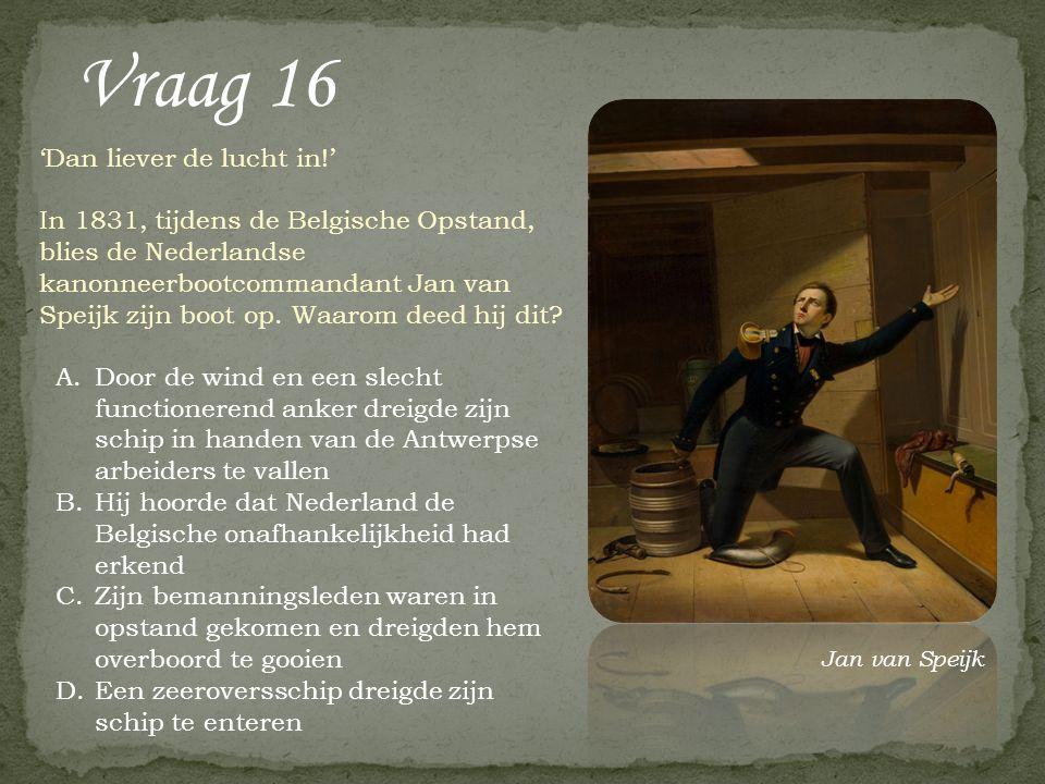 Vraag 16 A.Door de wind en een slecht functionerend anker dreigde zijn schip in handen van de Antwerpse arbeiders te vallen B.Hij hoorde dat Nederland de Belgische onafhankelijkheid had erkend C.Zijn bemanningsleden waren in opstand gekomen en dreigden hem overboord te gooien D.Een zeeroversschip dreigde zijn schip te enteren 'Dan liever de lucht in!' In 1831, tijdens de Belgische Opstand, blies de Nederlandse kanonneerbootcommandant Jan van Speijk zijn boot op.