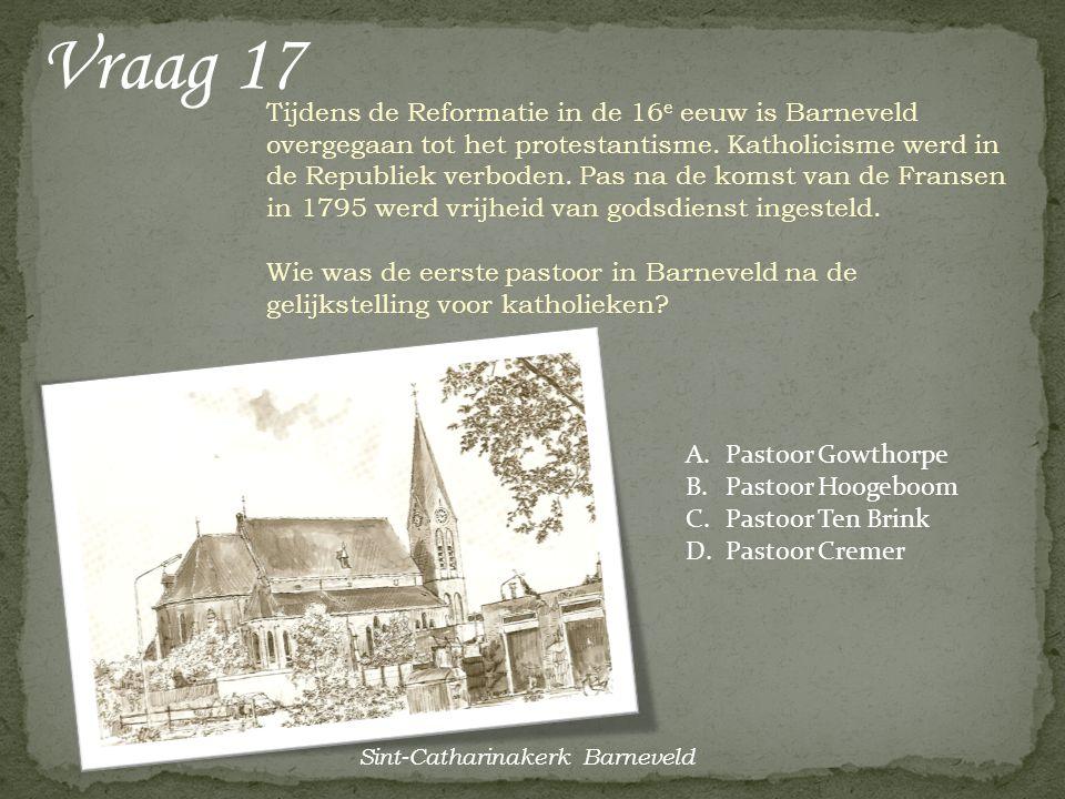 Vraag 17 Tijdens de Reformatie in de 16 e eeuw is Barneveld overgegaan tot het protestantisme. Katholicisme werd in de Republiek verboden. Pas na de k