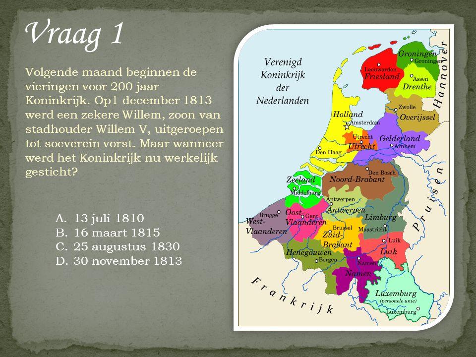 Vraag 1 Volgende maand beginnen de vieringen voor 200 jaar Koninkrijk. Op1 december 1813 werd een zekere Willem, zoon van stadhouder Willem V, uitgero