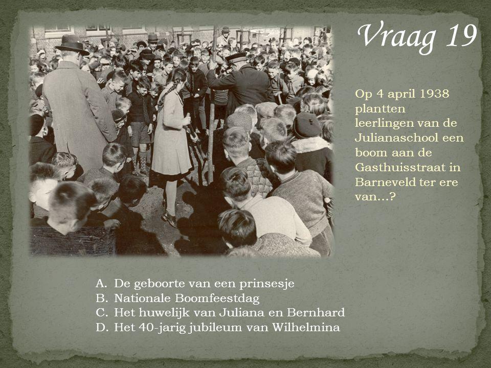 Vraag 19 Op 4 april 1938 plantten leerlingen van de Julianaschool een boom aan de Gasthuisstraat in Barneveld ter ere van…? A.De geboorte van een prin