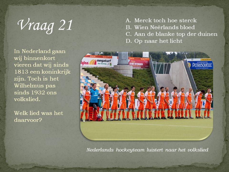 Vraag 21 In Nederland gaan wij binnenkort vieren dat wij sinds 1813 een koninkrijk zijn. Toch is het Wilhelmus pas sinds 1932 ons volkslied. Welk lied