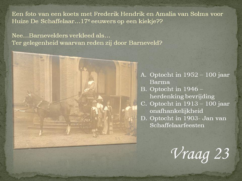 Vraag 23 Een foto van een koets met Frederik Hendrik en Amalia van Solms voor Huize De Schaffelaar…17 e eeuwers op een kiekje?? Nee…Barnevelders verkl