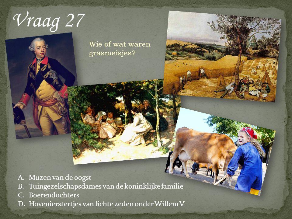 Vraag 27 A.Muzen van de oogst B.Tuingezelschapsdames van de koninklijke familie C.Boerendochters D.Hovenierstertjes van lichte zeden onder Willem V Wie of wat waren grasmeisjes?