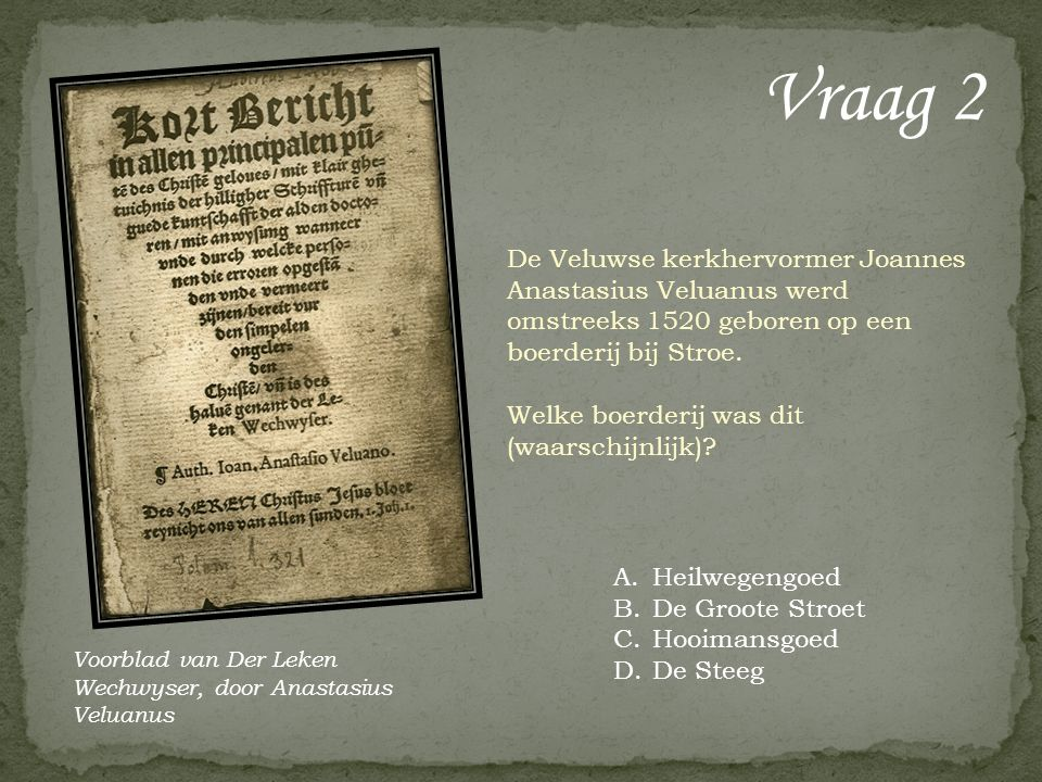 Vraag 2 De Veluwse kerkhervormer Joannes Anastasius Veluanus werd omstreeks 1520 geboren op een boerderij bij Stroe. Welke boerderij was dit (waarschi