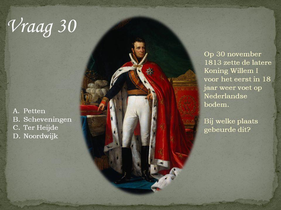 Vraag 30 Op 30 november 1813 zette de latere Koning Willem I voor het eerst in 18 jaar weer voet op Nederlandse bodem. Bij welke plaats gebeurde dit?