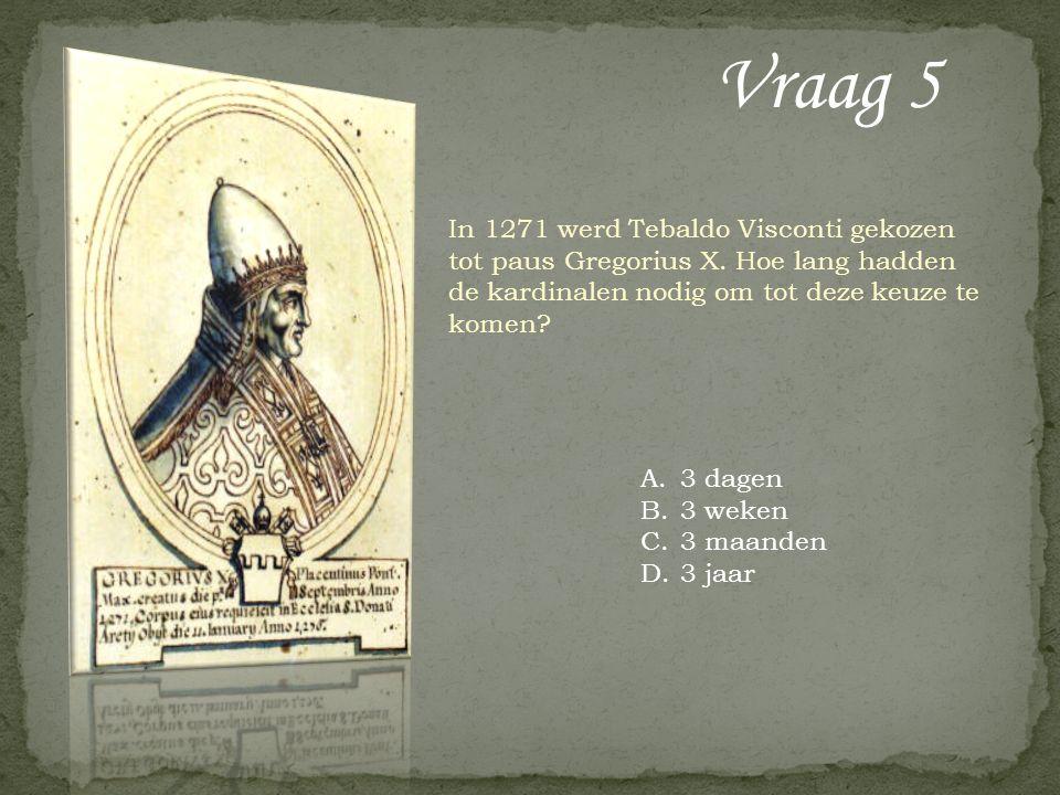 Vraag 5 In 1271 werd Tebaldo Visconti gekozen tot paus Gregorius X. Hoe lang hadden de kardinalen nodig om tot deze keuze te komen? A.3 dagen B.3 weke