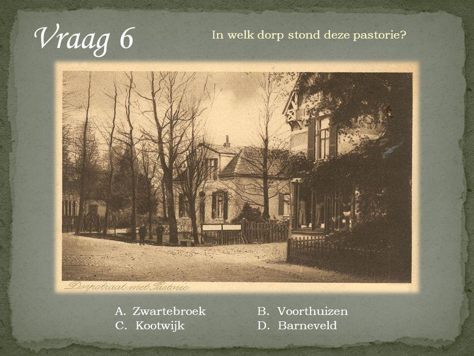 Vraag 6 In welk dorp stond deze pastorie? A.ZwartebroekB. Voorthuizen C. KootwijkD. Barneveld