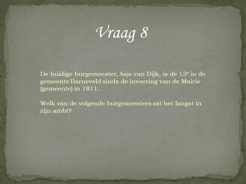 Vraag 8 De huidige burgemeester, Asje van Dijk, is de 13 e in de gemeente Barneveld sinds de invoering van de Mairie (gemeente) in 1811. Welk van de v