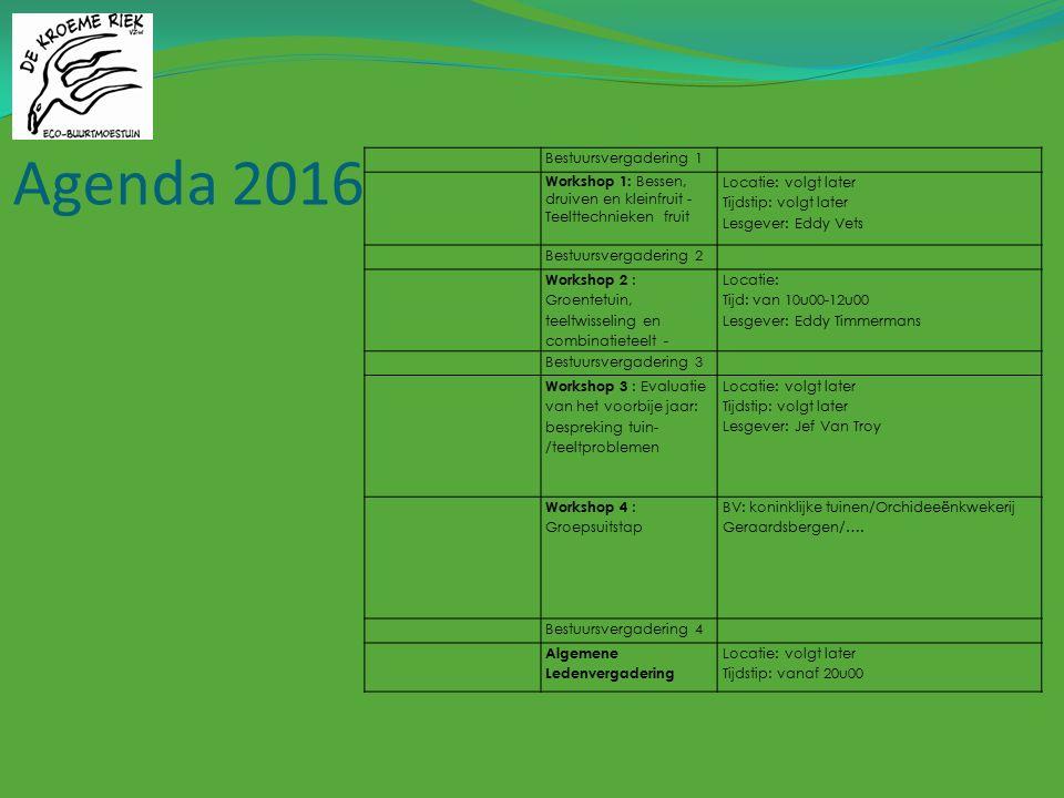 Agenda 2016 Bestuursvergadering 1 Workshop 1: Bessen, druiven en kleinfruit - Teelttechnieken fruit Locatie: volgt later Tijdstip: volgt later Lesgever: Eddy Vets Bestuursvergadering 2 Workshop 2 : Groentetuin, teeltwisseling en combinatieteelt - Locatie: Tijd: van 10u00-12u00 Lesgever: Eddy Timmermans Bestuursvergadering 3 Workshop 3 : Evaluatie van het voorbije jaar: bespreking tuin- /teeltproblemen Locatie: volgt later Tijdstip: volgt later Lesgever: Jef Van Troy Workshop 4 : Groepsuitstap BV: koninklijke tuinen/Orchideeënkwekerij Geraardsbergen/….