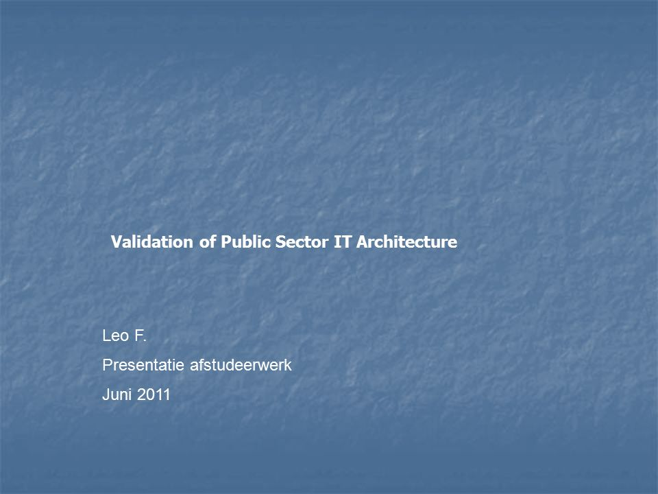 Validation of Public Sector IT Architecture Leo F. Presentatie afstudeerwerk Juni 2011