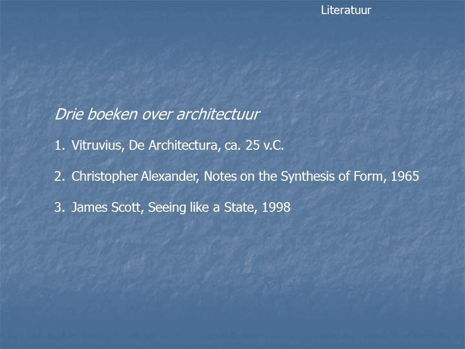 Drie boeken over architectuur 1.Vitruvius, De Architectura, ca. 25 v.C. 2.Christopher Alexander, Notes on the Synthesis of Form, 1965 3.James Scott, S