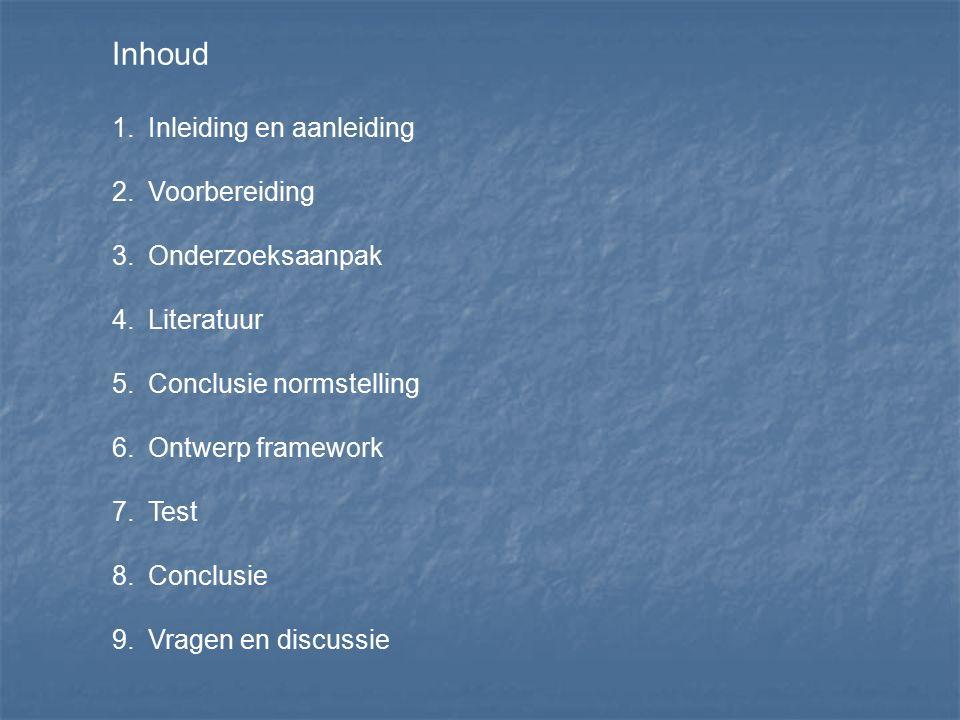 Inhoud 1.Inleiding en aanleiding 2.Voorbereiding 3.Onderzoeksaanpak 4.Literatuur 5.Conclusie normstelling 6.Ontwerp framework 7.Test 8.Conclusie 9.Vra