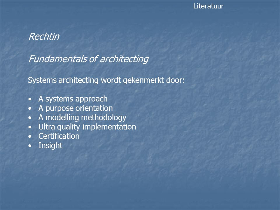 Rechtin Fundamentals of architecting Systems architecting wordt gekenmerkt door: A systems approach A purpose orientation A modelling methodology Ultra quality implementation Certification Insight Literatuur