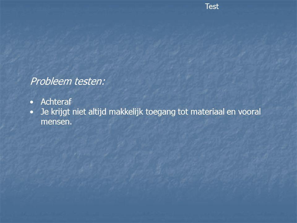 Probleem testen: Achteraf Je krijgt niet altijd makkelijk toegang tot materiaal en vooral mensen. Test