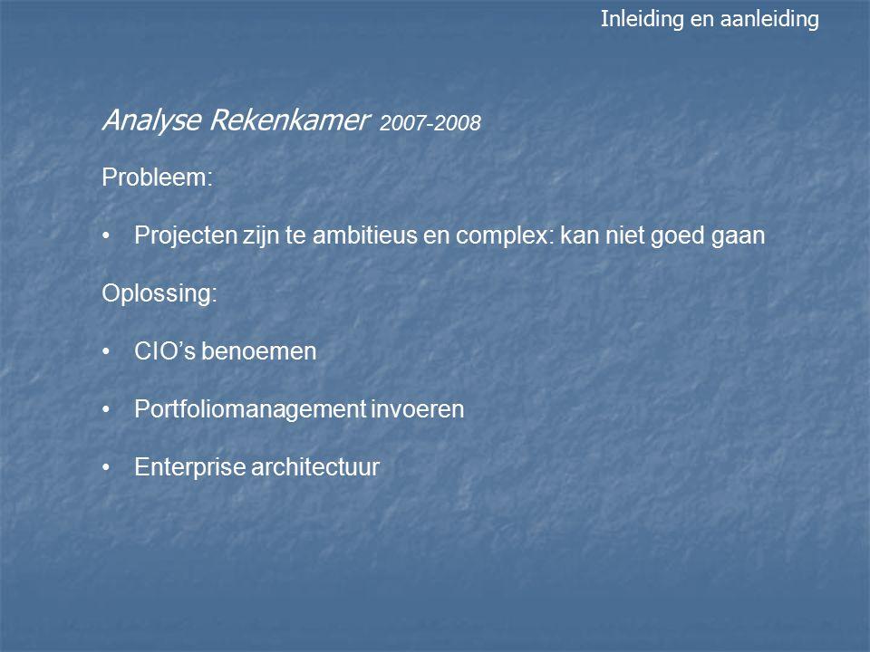 Analyse Rekenkamer 2007-2008 Probleem: Projecten zijn te ambitieus en complex: kan niet goed gaan Oplossing: CIO's benoemen Portfoliomanagement invoeren Enterprise architectuur Inleiding en aanleiding
