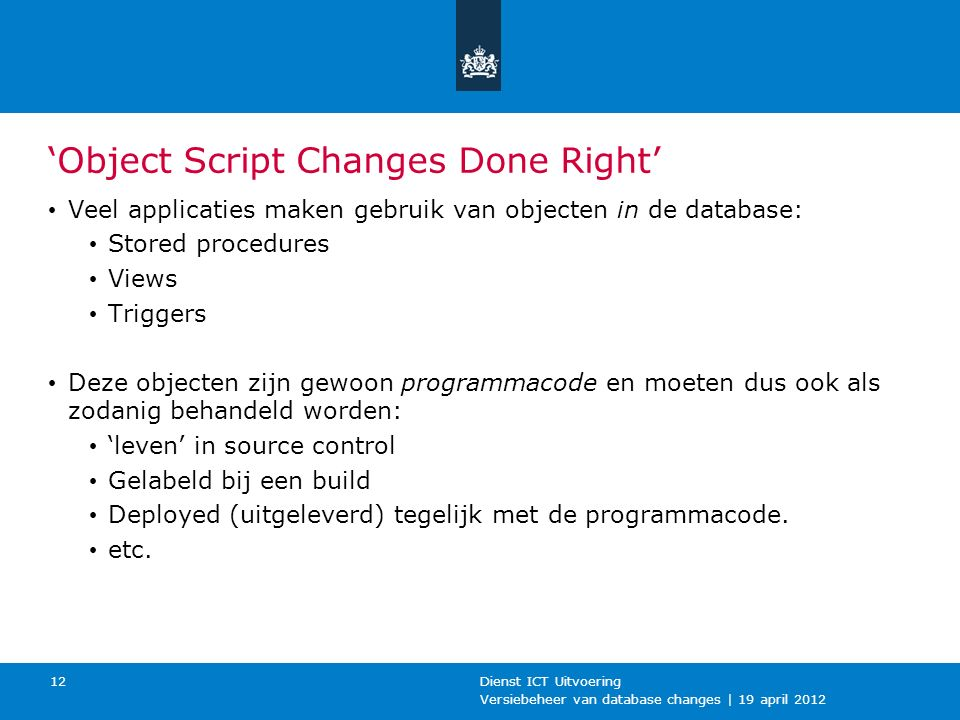 Versiebeheer van database changes | 19 april 2012 Dienst ICT Uitvoering 12 'Object Script Changes Done Right' Veel applicaties maken gebruik van objec