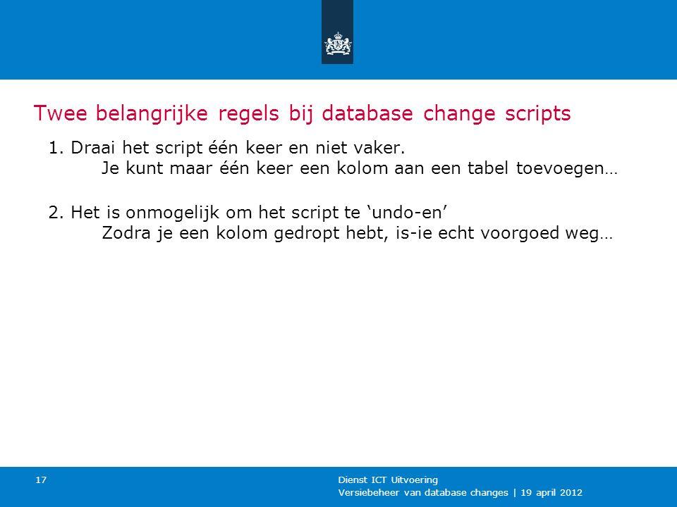 Versiebeheer van database changes | 19 april 2012 Dienst ICT Uitvoering 17 Twee belangrijke regels bij database change scripts 1.