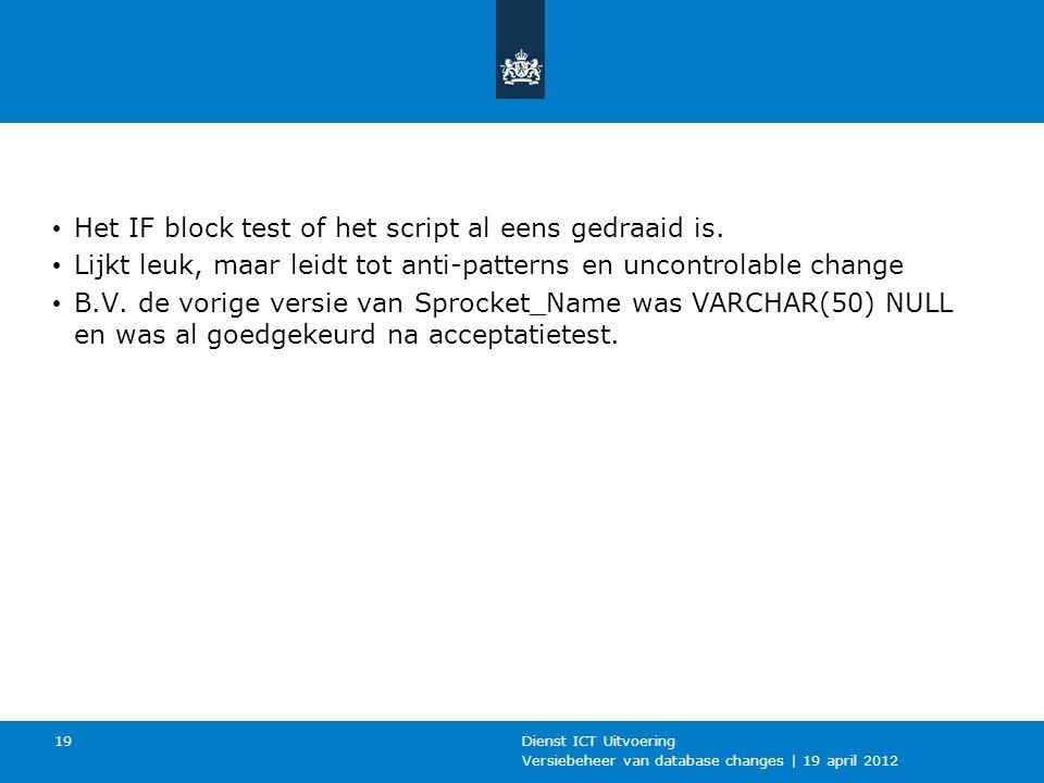 Versiebeheer van database changes | 19 april 2012 Dienst ICT Uitvoering 19 Het IF block test of het script al eens gedraaid is.