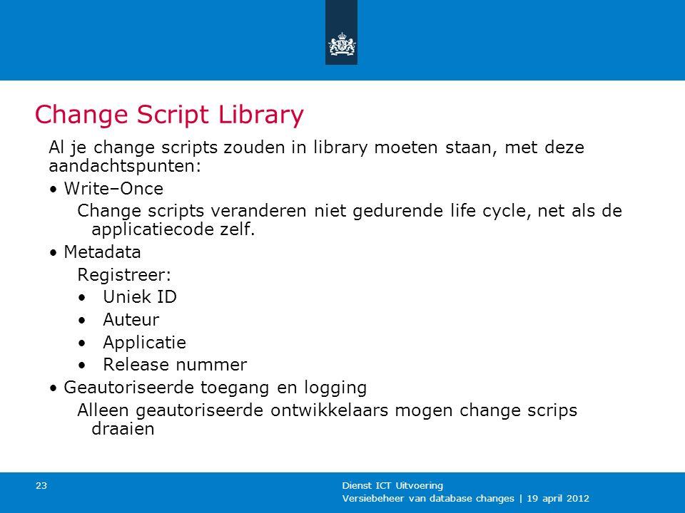 Versiebeheer van database changes | 19 april 2012 Dienst ICT Uitvoering 23 Change Script Library Al je change scripts zouden in library moeten staan, met deze aandachtspunten: Write–Once Change scripts veranderen niet gedurende life cycle, net als de applicatiecode zelf.