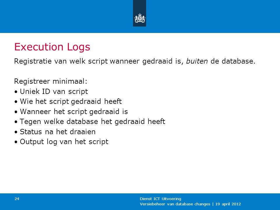 Versiebeheer van database changes | 19 april 2012 Dienst ICT Uitvoering 24 Execution Logs Registratie van welk script wanneer gedraaid is, buiten de database.