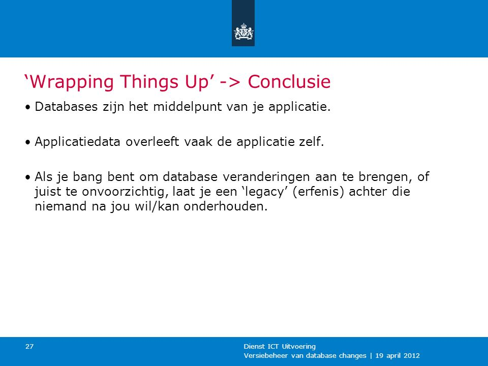 Versiebeheer van database changes | 19 april 2012 Dienst ICT Uitvoering 27 'Wrapping Things Up' -> Conclusie Databases zijn het middelpunt van je applicatie.
