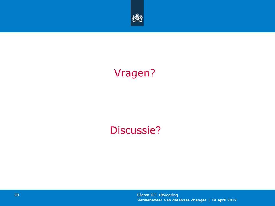 Versiebeheer van database changes | 19 april 2012 Dienst ICT Uitvoering 28 Vragen Discussie