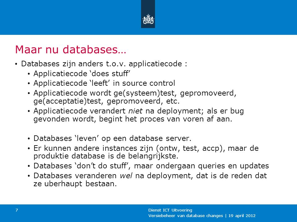 Versiebeheer van database changes | 19 april 2012 Dienst ICT Uitvoering 7 Maar nu databases… Databases zijn anders t.o.v. applicatiecode : Applicatiec