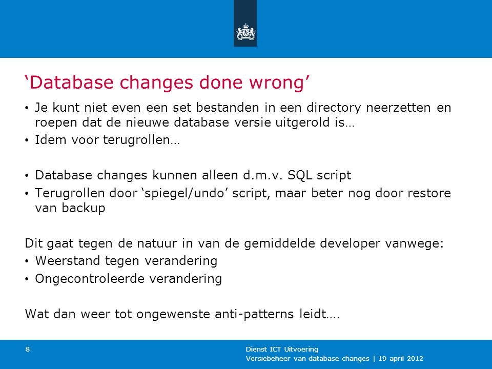 Versiebeheer van database changes | 19 april 2012 Dienst ICT Uitvoering 8 'Database changes done wrong' Je kunt niet even een set bestanden in een dir