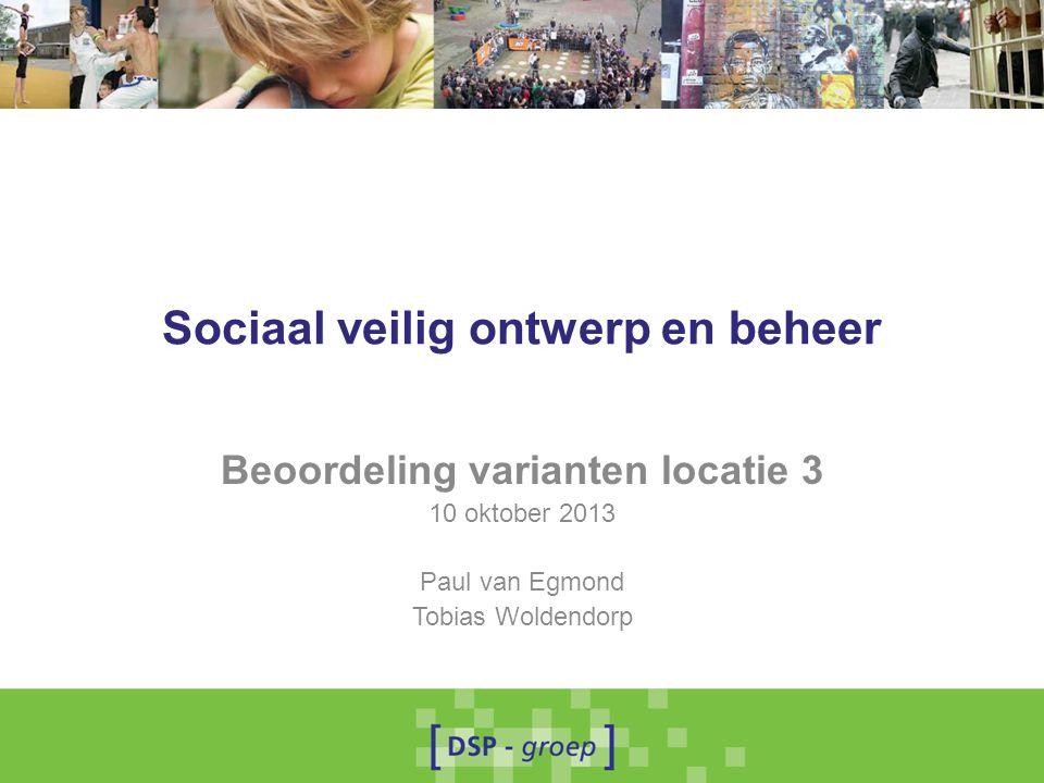 Sociaal veilig ontwerp en beheer Beoordeling varianten locatie 3 10 oktober 2013 Paul van Egmond Tobias Woldendorp