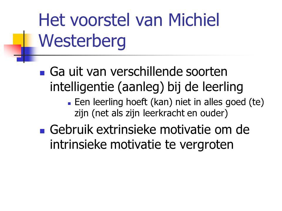 Het voorstel van Michiel Westerberg Ga uit van verschillende soorten intelligentie (aanleg) bij de leerling Een leerling hoeft (kan) niet in alles goed (te) zijn (net als zijn leerkracht en ouder) Gebruik extrinsieke motivatie om de intrinsieke motivatie te vergroten
