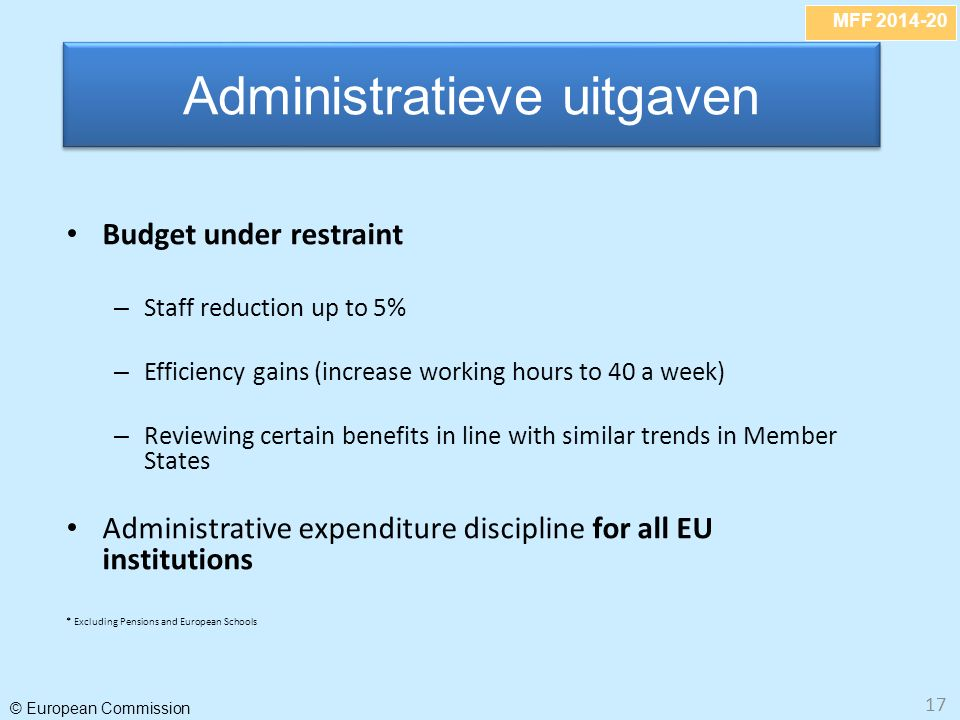 MFF 2014-20 © European Commission 17 Budget under restraint – Staff reduction up to 5% – Efficiency gains (increase working hours to 40 a week) – Revi