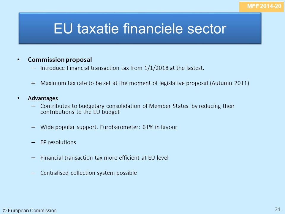MFF 2014-20 © European Commission 21 Commission proposal – Introduce Financial transaction tax from 1/1/2018 at the lastest.