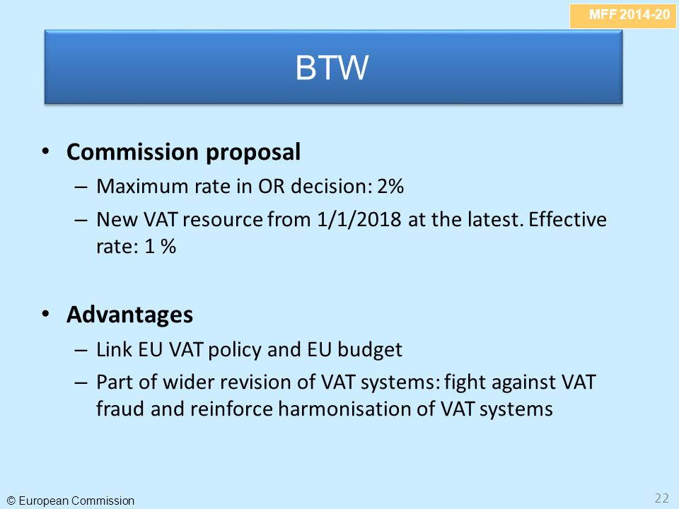 MFF 2014-20 © European Commission 22 Commission proposal – Maximum rate in OR decision: 2% – New VAT resource from 1/1/2018 at the latest.