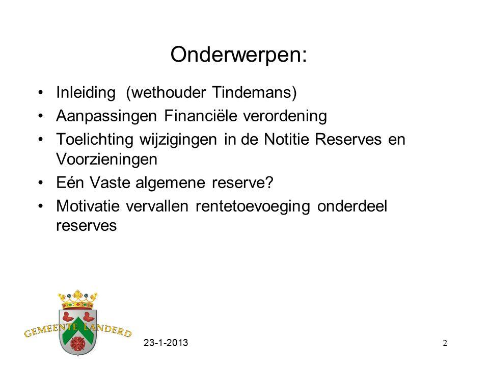 23-1-20132 Onderwerpen: Inleiding (wethouder Tindemans) Aanpassingen Financiële verordening Toelichting wijzigingen in de Notitie Reserves en Voorzieningen Eén Vaste algemene reserve.