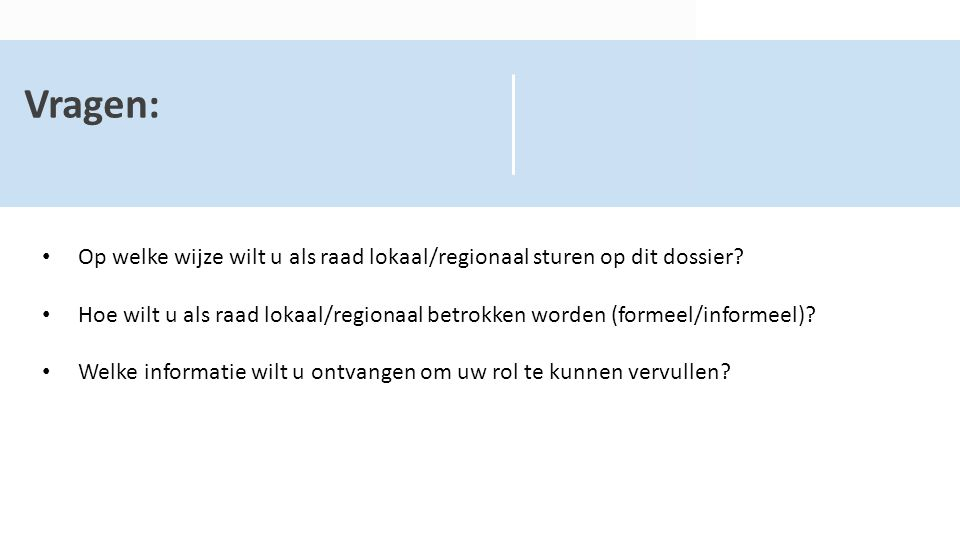 Vragen: Op welke wijze wilt u als raad lokaal/regionaal sturen op dit dossier? Hoe wilt u als raad lokaal/regionaal betrokken worden (formeel/informee
