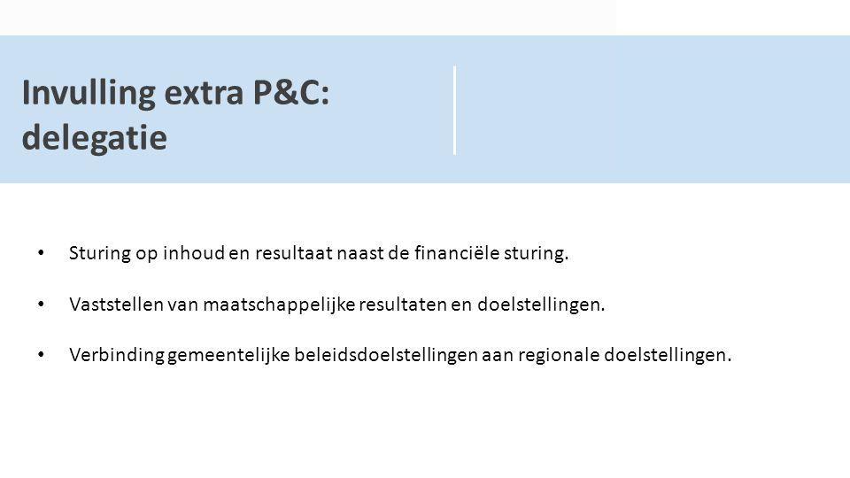 Invulling extra P&C: delegatie Sturing op inhoud en resultaat naast de financiële sturing. Vaststellen van maatschappelijke resultaten en doelstelling
