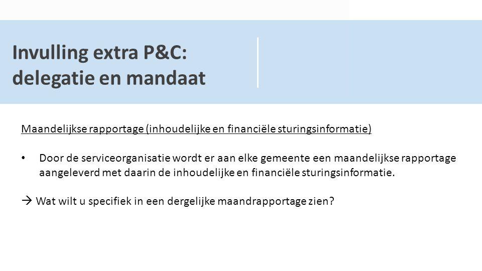 Invulling extra P&C: delegatie en mandaat Maandelijkse rapportage (inhoudelijke en financiële sturingsinformatie) Door de serviceorganisatie wordt er