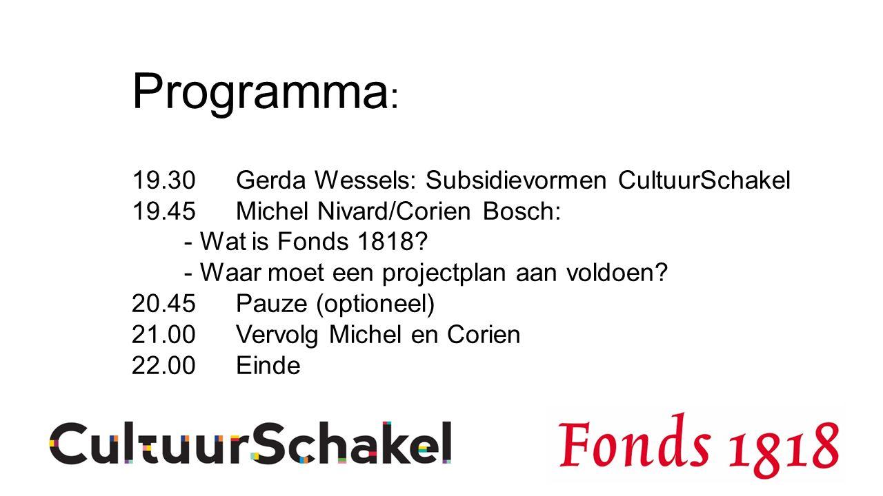 Programma : 19.30 Gerda Wessels: Subsidievormen CultuurSchakel 19.45Michel Nivard/Corien Bosch: - Wat is Fonds 1818.