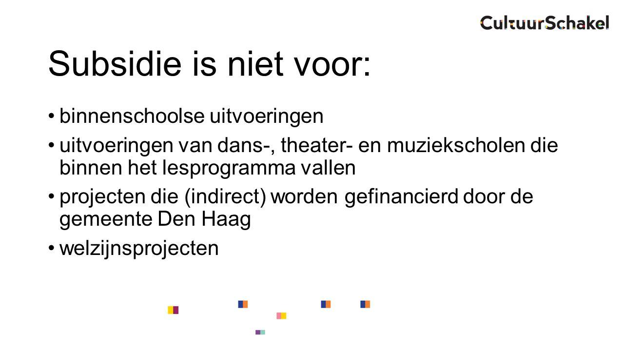 Subsidie is niet voor: binnenschoolse uitvoeringen uitvoeringen van dans-, theater- en muziekscholen die binnen het lesprogramma vallen projecten die (indirect) worden gefinancierd door de gemeente Den Haag welzijnsprojecten