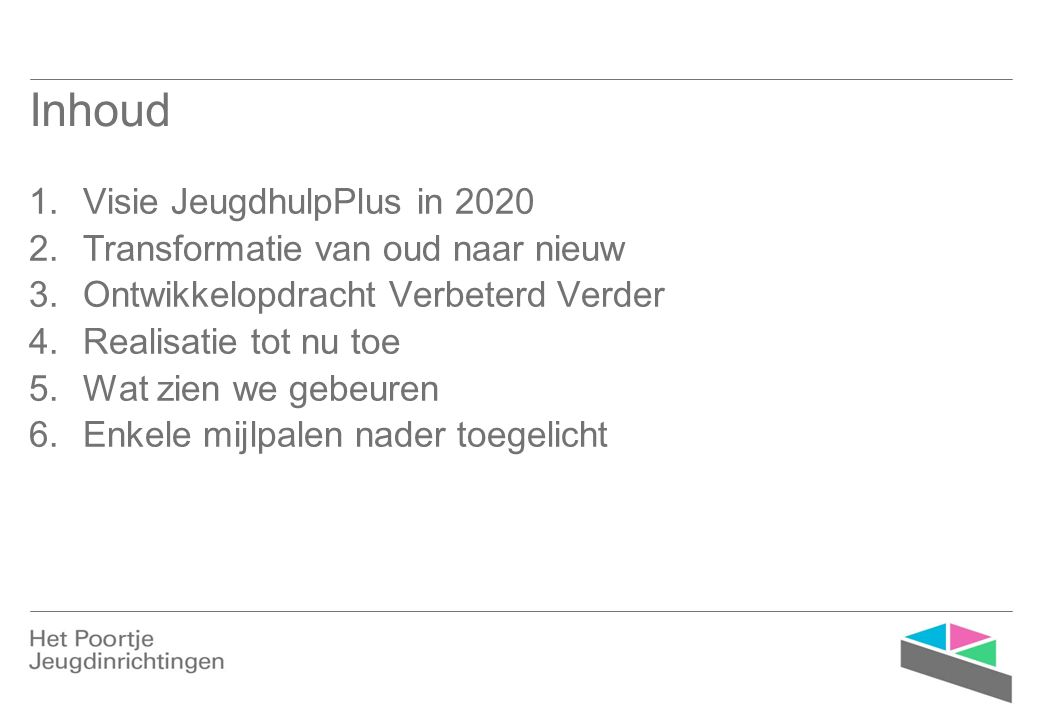 Inhoud 1.Visie JeugdhulpPlus in 2020 2.Transformatie van oud naar nieuw 3.Ontwikkelopdracht Verbeterd Verder 4.Realisatie tot nu toe 5.Wat zien we gebeuren 6.Enkele mijlpalen nader toegelicht
